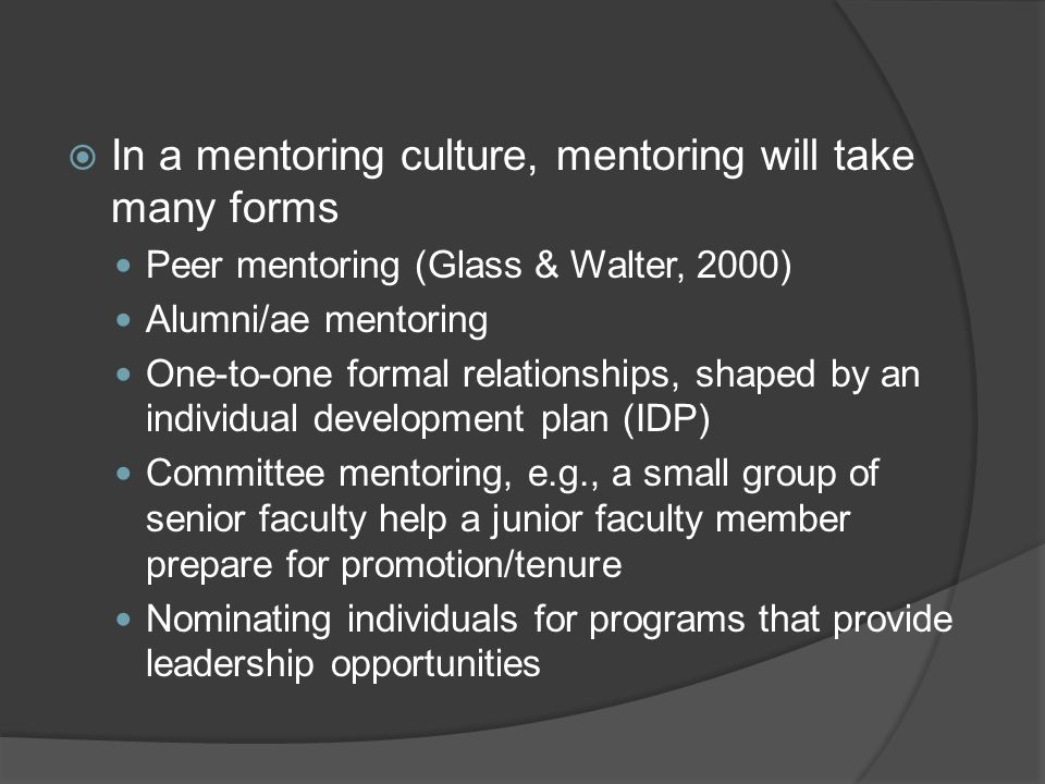 In a mentoring culture, mentoring will take many forms Peer mentoring (Glass & Walter, 2000) Alumni/ae mentoring One-to-one formal relationships, shap