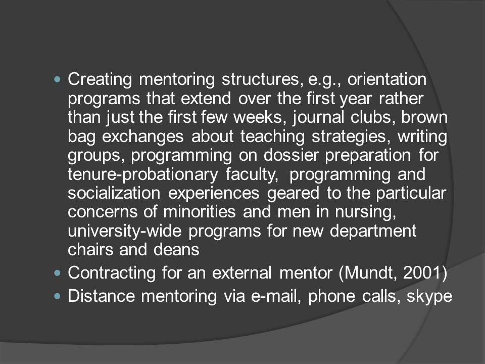 Creating mentoring structures, e.g., orientation programs that extend over the first year rather than just the first few weeks, journal clubs, brown b