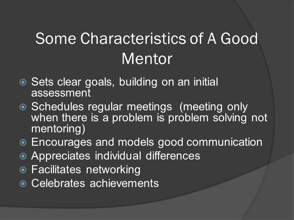 Some Characteristics of A Good Mentor Sets clear goals, building on an initial assessment Schedules regular meetings (meeting only when there is a pro