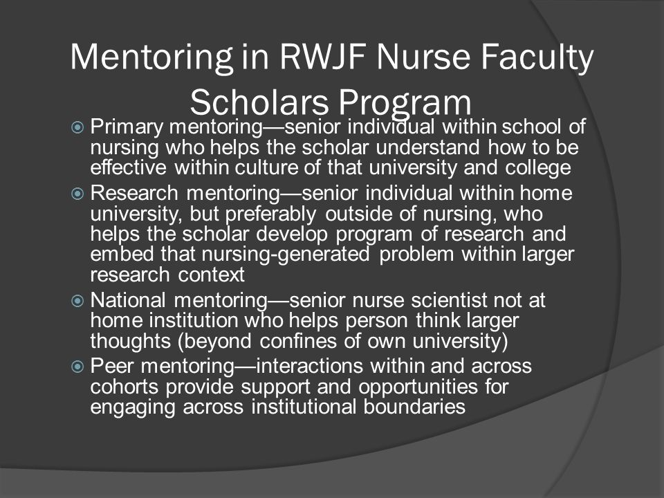 Mentoring in RWJF Nurse Faculty Scholars Program Primary mentoringsenior individual within school of nursing who helps the scholar understand how to b