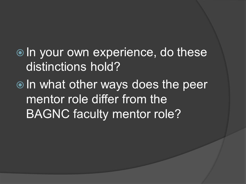 In your own experience, do these distinctions hold? In what other ways does the peer mentor role differ from the BAGNC faculty mentor role?