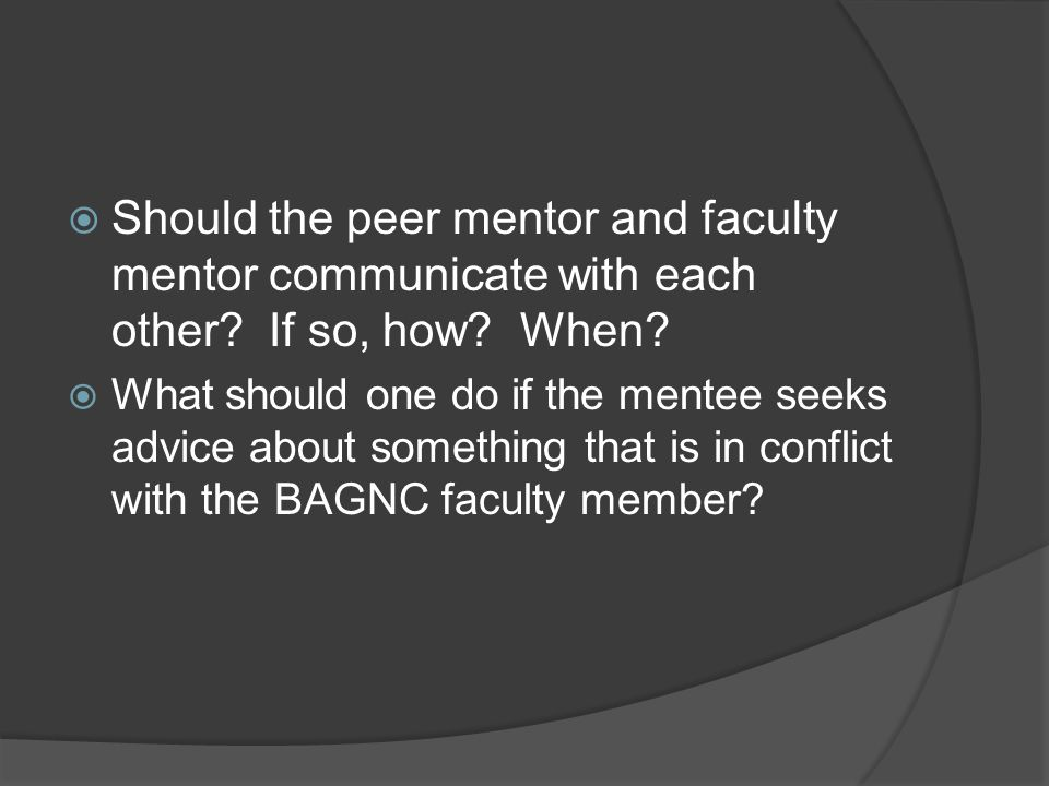 Should the peer mentor and faculty mentor communicate with each other? If so, how? When? What should one do if the mentee seeks advice about something