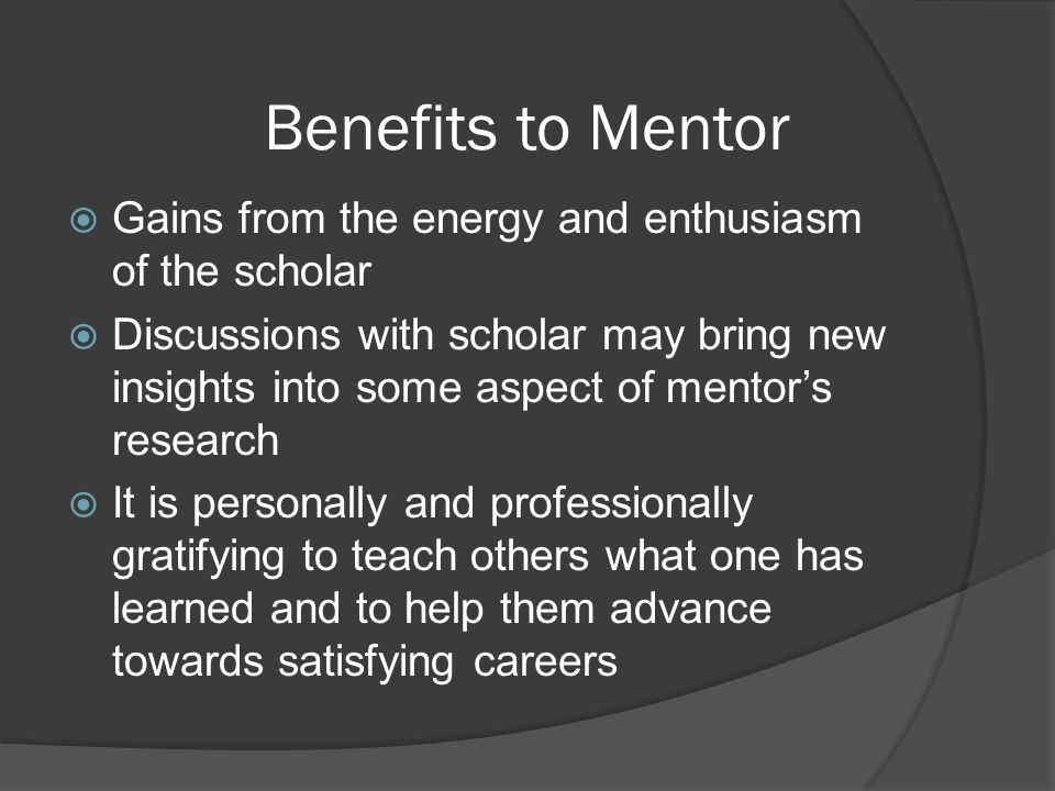 Benefits to Mentor Gains from the energy and enthusiasm of the scholar Discussions with scholar may bring new insights into some aspect of mentors res