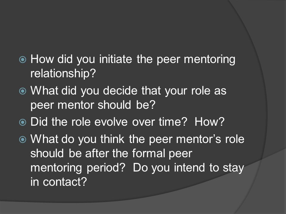 How did you initiate the peer mentoring relationship? What did you decide that your role as peer mentor should be? Did the role evolve over time? How?