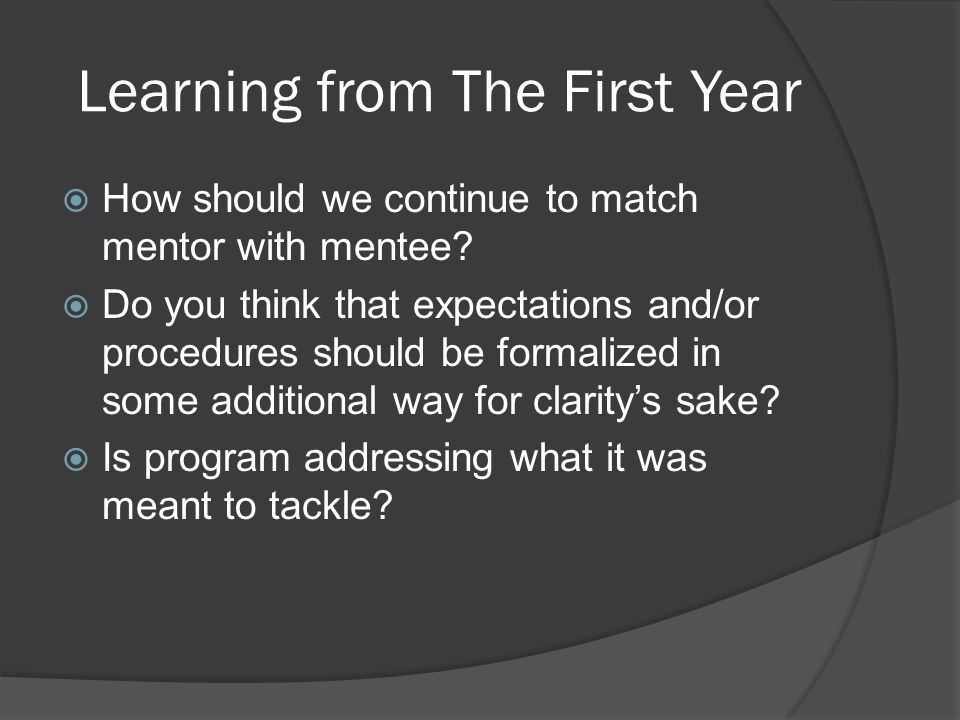 Learning from The First Year How should we continue to match mentor with mentee? Do you think that expectations and/or procedures should be formalized