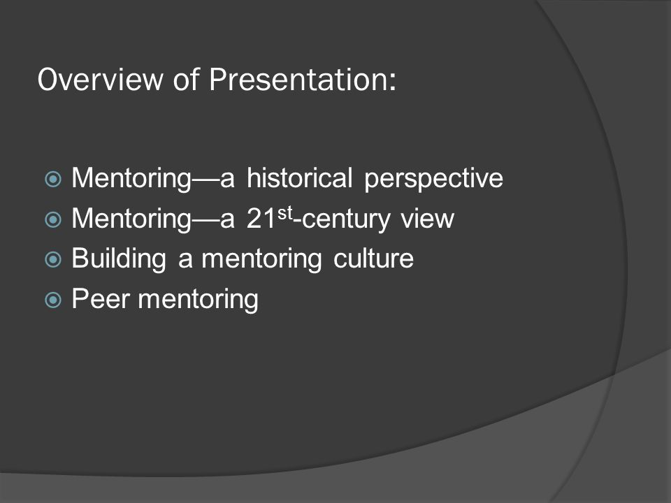 Overview of Presentation: Mentoringa historical perspective Mentoringa 21 st -century view Building a mentoring culture Peer mentoring