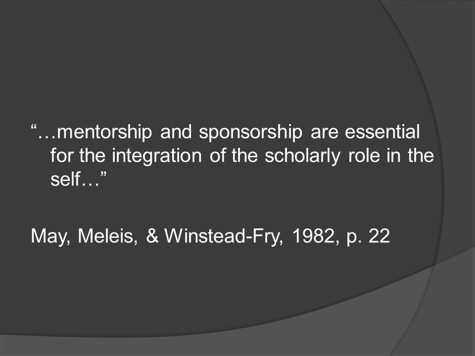 …mentorship and sponsorship are essential for the integration of the scholarly role in the self… May, Meleis, & Winstead-Fry, 1982, p. 22