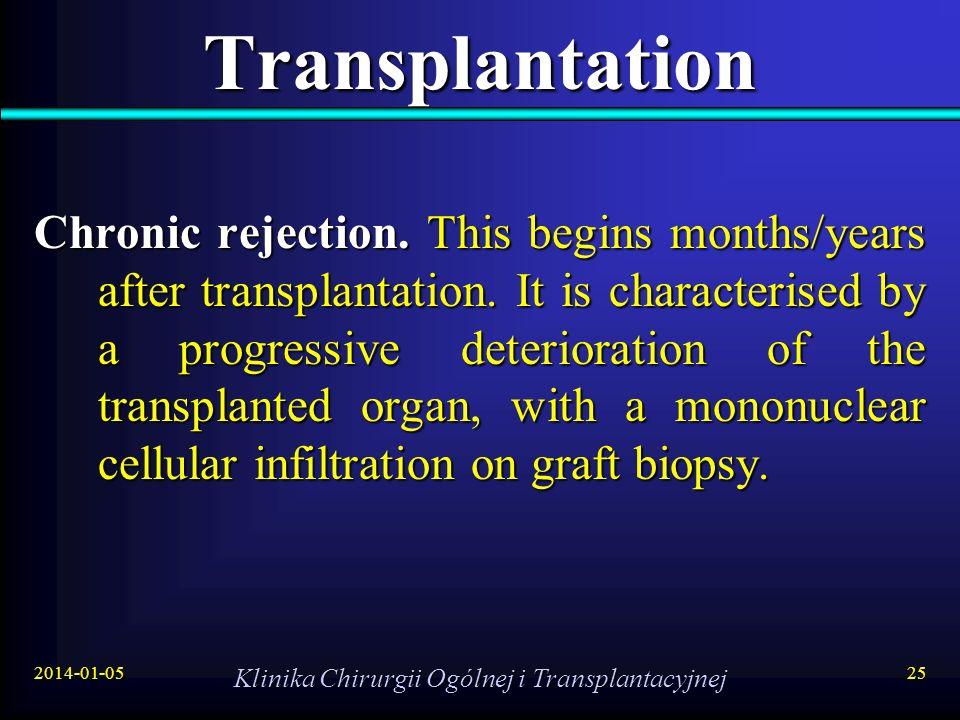 2014-01-05 Klinika Chirurgii Ogólnej i Transplantacyjnej 25 Transplantation Chronic rejection. This begins months/years after transplantation. It is c