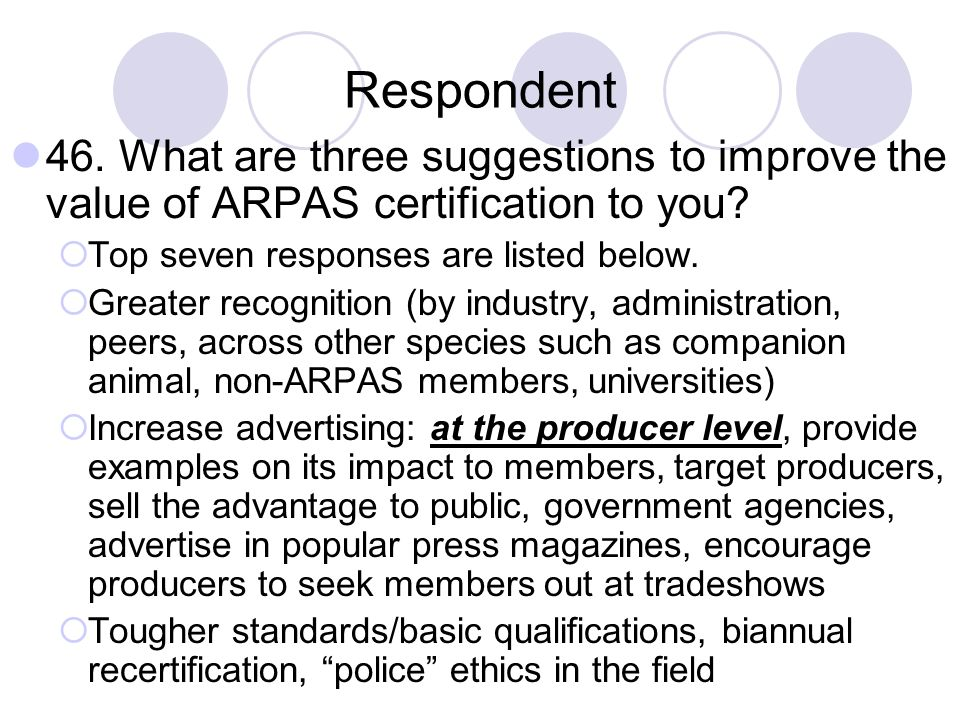 Respondent 46. What are three suggestions to improve the value of ARPAS certification to you? Top seven responses are listed below. Greater recognitio