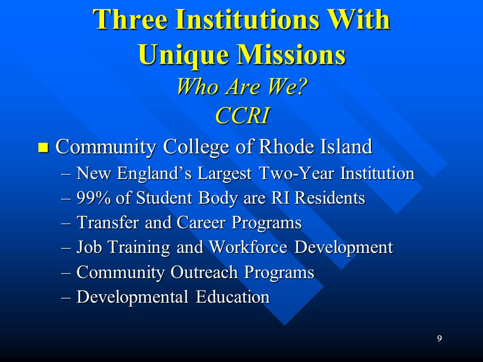 9 Three Institutions With Unique Missions Who Are We? CCRI Community College of Rhode Island Community College of Rhode Island –New Englands Largest T