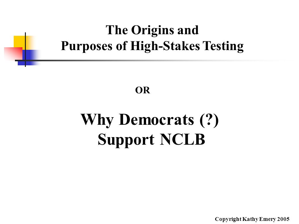 The Origins and Purposes of High-Stakes Testing Why Democrats (?) Support NCLB OR Copyright Kathy Emery 2005