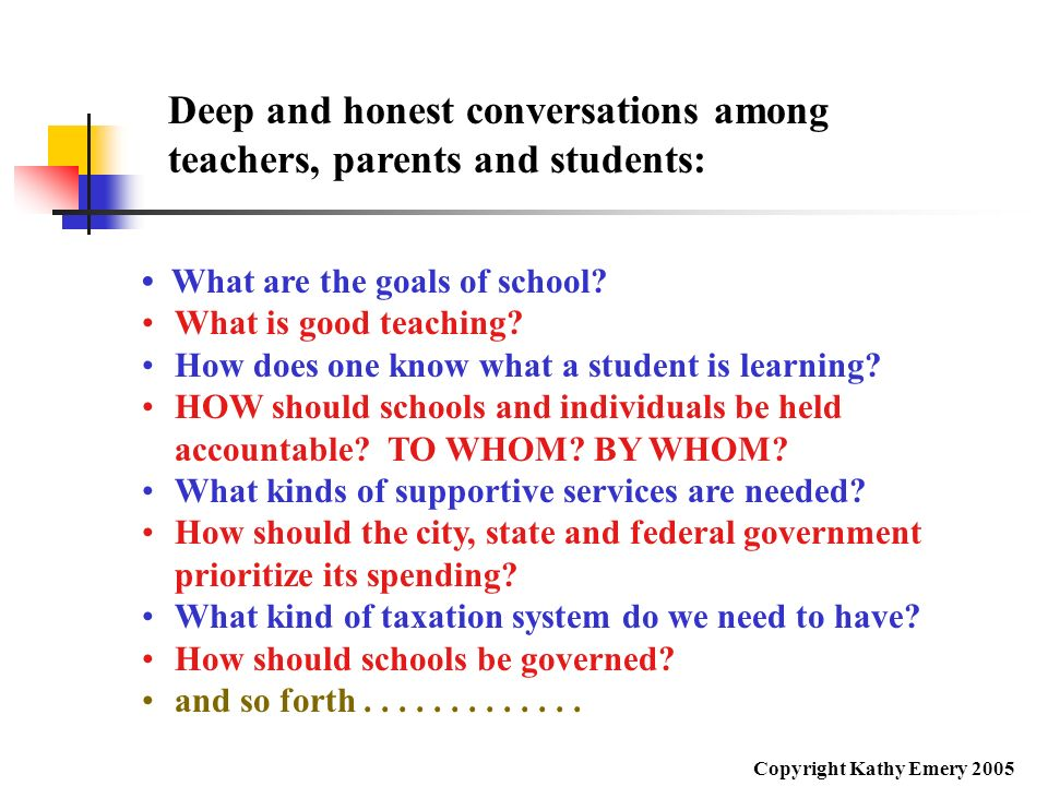 What are the goals of school? What is good teaching? How does one know what a student is learning? HOW should schools and individuals be held accounta