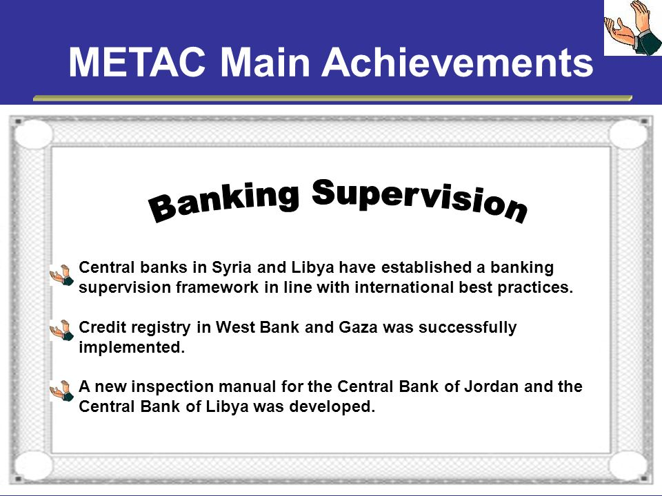 METAC Main Achievements Central banks in Syria and Libya have established a banking supervision framework in line with international best practices. C