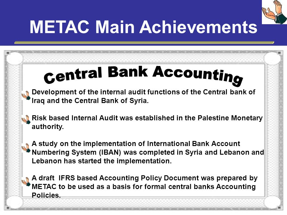 METAC Main Achievements Development of the internal audit functions of the Central bank of Iraq and the Central Bank of Syria. Risk based Internal Aud