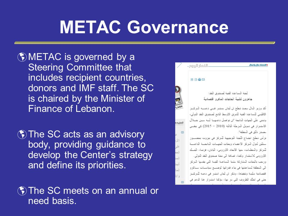 METAC Governance METAC is governed by a Steering Committee that includes recipient countries, donors and IMF staff. The SC is chaired by the Minister