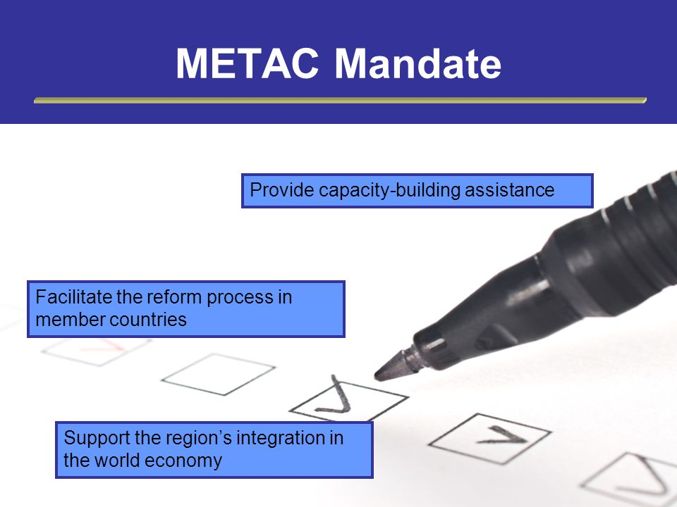 Provide capacity-building assistance Facilitate the reform process in member countries Support the regions integration in the world economy METAC Mand