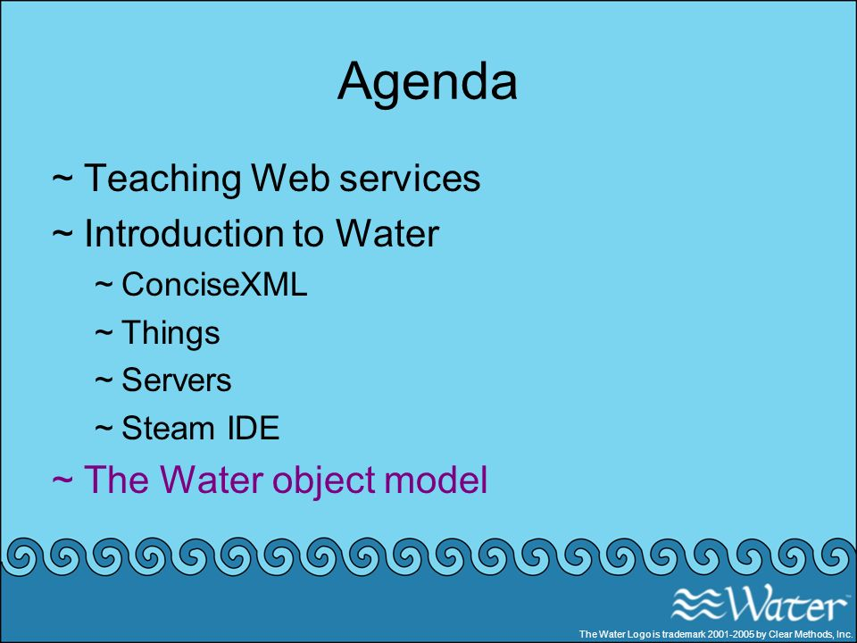 Agenda ~Teaching Web services ~Introduction to Water ~ConciseXML ~Things ~Servers ~Steam IDE ~The Water object model The Water Logo is trademark 2001-