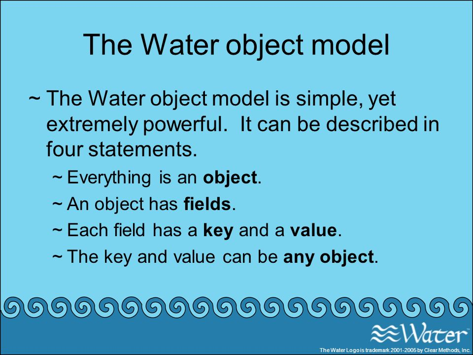 The Water object model ~The Water object model is simple, yet extremely powerful. It can be described in four statements. ~Everything is an object. ~A
