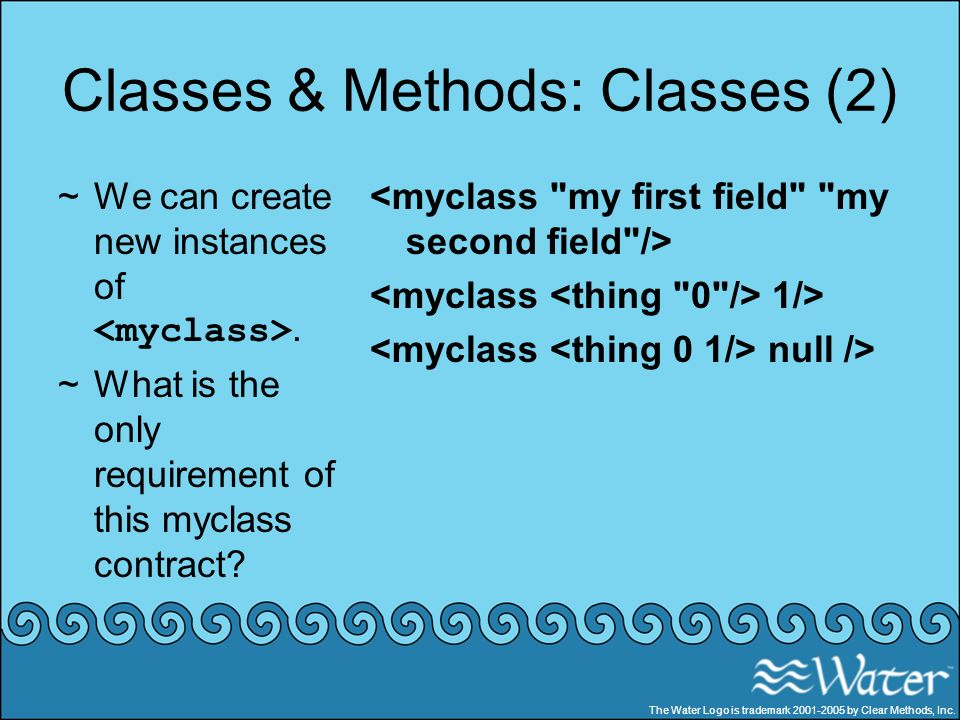 Classes & Methods: Classes (2) ~We can create new instances of. ~What is the only requirement of this myclass contract? 1/> null /> The Water Logo is