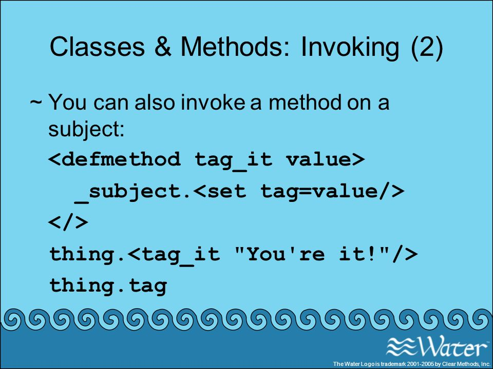 Classes & Methods: Invoking (2) ~You can also invoke a method on a subject: _subject. thing. thing.tag The Water Logo is trademark 2001-2005 by Clear