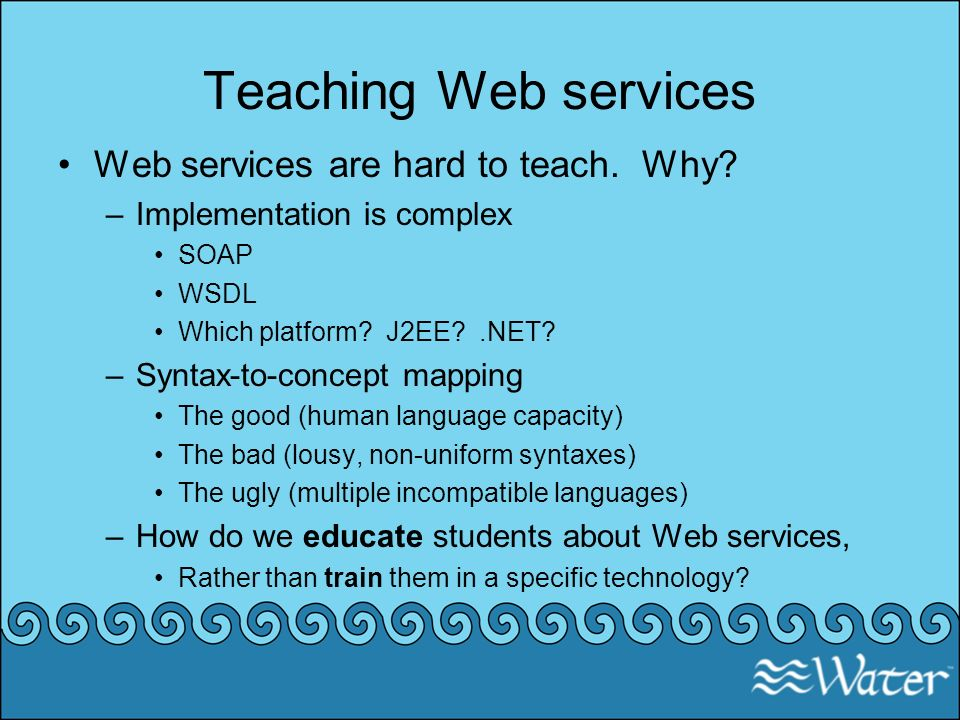 Teaching Web services Web services are hard to teach. Why? –Implementation is complex SOAP WSDL Which platform? J2EE?.NET? –Syntax-to-concept mapping