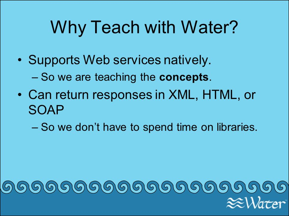 Why Teach with Water? Supports Web services natively. –So we are teaching the concepts. Can return responses in XML, HTML, or SOAP –So we dont have to