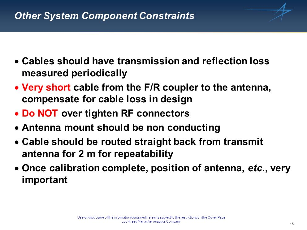 15 Use or disclosure of the information contained herein is subject to the restrictions on the Cover Page Lockheed Martin Aeronautics Company Other System Component Constraints Cables should have transmission and reflection loss measured periodically Very short cable from the F/R coupler to the antenna, compensate for cable loss in design Do NOT over tighten RF connectors Antenna mount should be non conducting Cable should be routed straight back from transmit antenna for 2 m for repeatability Once calibration complete, position of antenna, etc., very important