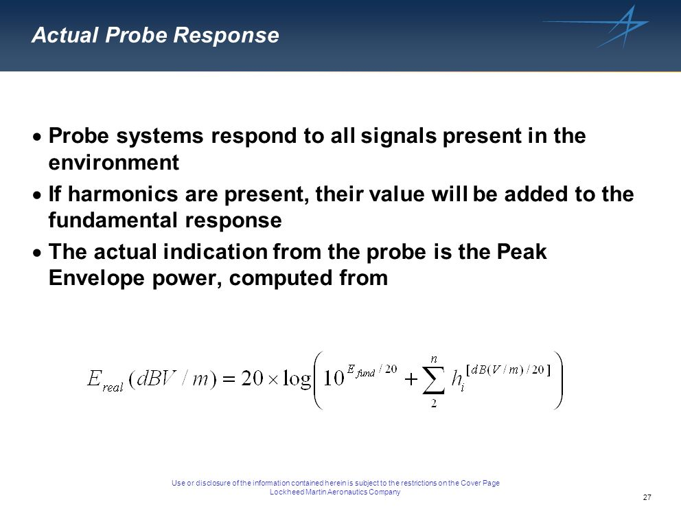 27 Use or disclosure of the information contained herein is subject to the restrictions on the Cover Page Lockheed Martin Aeronautics Company Actual Probe Response Probe systems respond to all signals present in the environment If harmonics are present, their value will be added to the fundamental response The actual indication from the probe is the Peak Envelope power, computed from