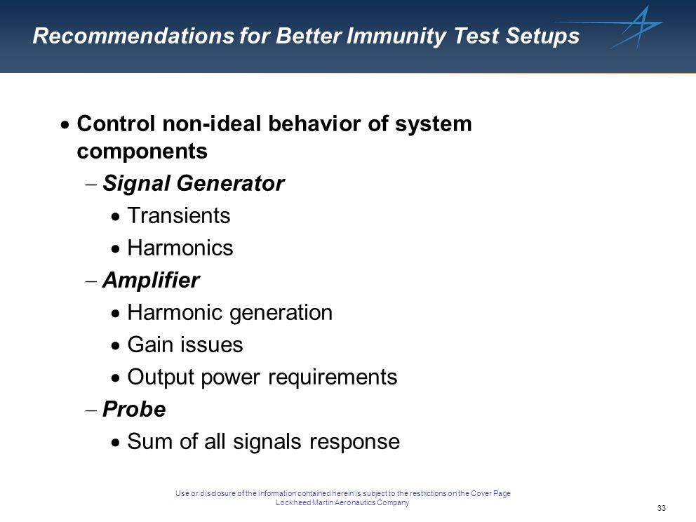 34 Use or disclosure of the information contained herein is subject to the restrictions on the Cover Page Lockheed Martin Aeronautics Company Summary Have reviewed fundamental immunity test system design Have identified second tier design problems and proposed solutions Have looked deeper into issues of immunity testing, hopefully in an organized manner, to address problems that while recognized, might not have been adequately addressed.
