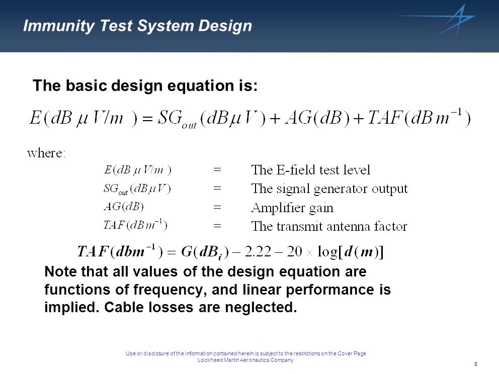 8 Use or disclosure of the information contained herein is subject to the restrictions on the Cover Page Lockheed Martin Aeronautics Company Immunity Test System Design The basic design equation is: Note that all values of the design equation are functions of frequency, and linear performance is implied.