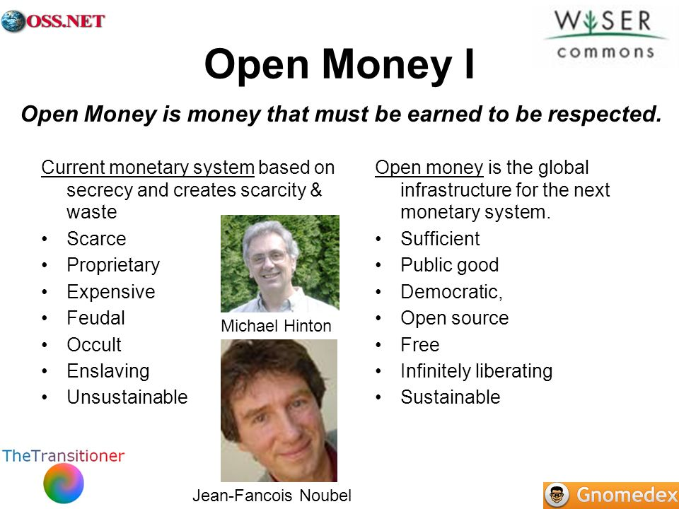 Open Money I Current monetary system based on secrecy and creates scarcity & waste Scarce Proprietary Expensive Feudal Occult Enslaving Unsustainable
