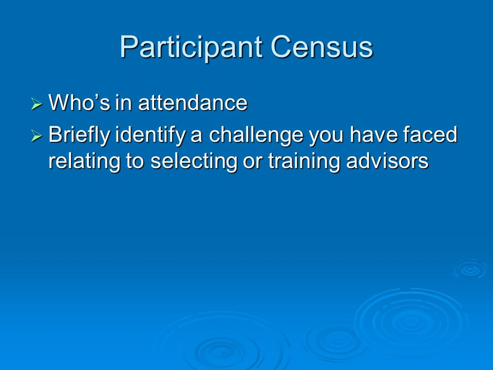 Participant Census Whos in attendance Whos in attendance Briefly identify a challenge you have faced relating to selecting or training advisors Briefl