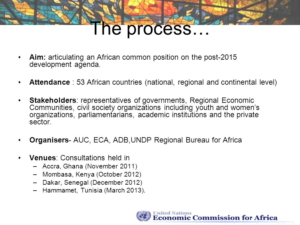 The process… Aim: articulating an African common position on the post-2015 development agenda. Attendance : 53 African countries (national, regional a