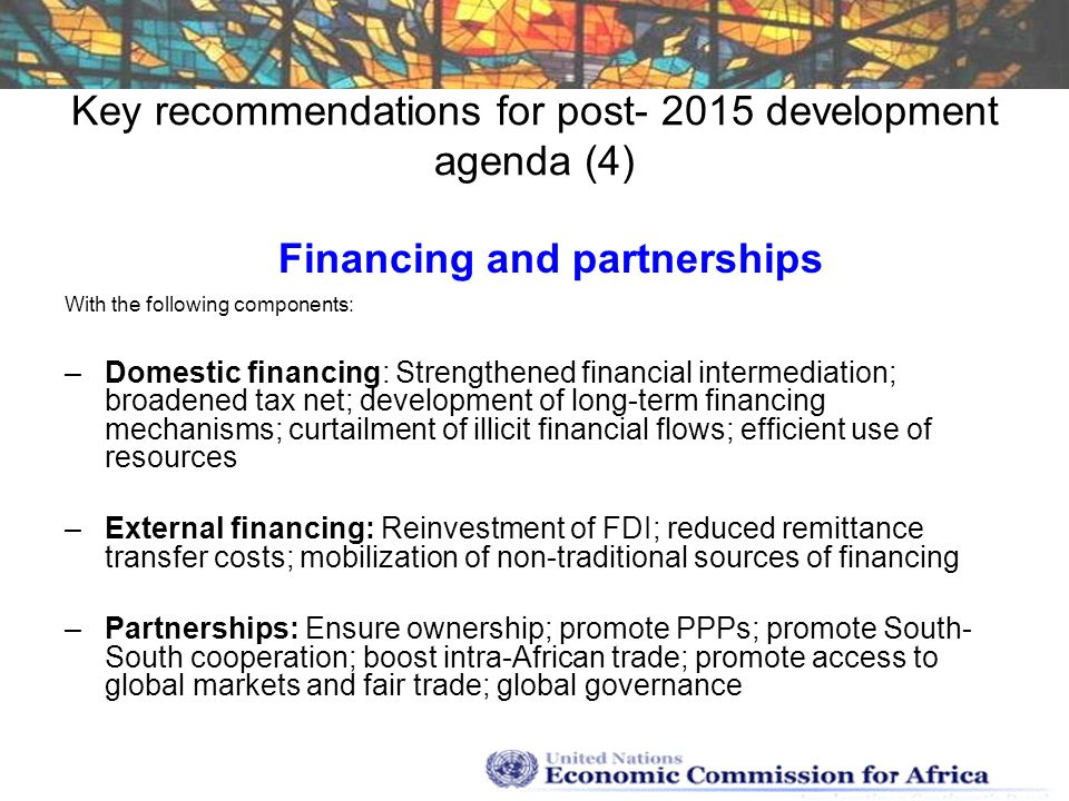 Key recommendations for post- 2015 development agenda (4) Financing and partnerships With the following components: –Domestic financing: Strengthened