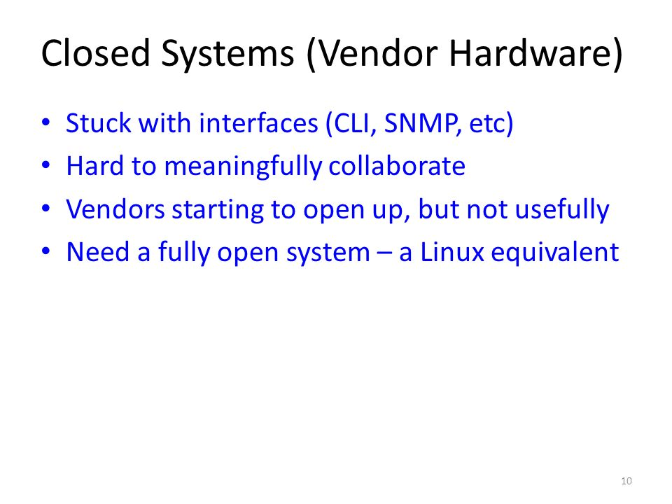 Closed Systems (Vendor Hardware) Stuck with interfaces (CLI, SNMP, etc) Hard to meaningfully collaborate Vendors starting to open up, but not usefully