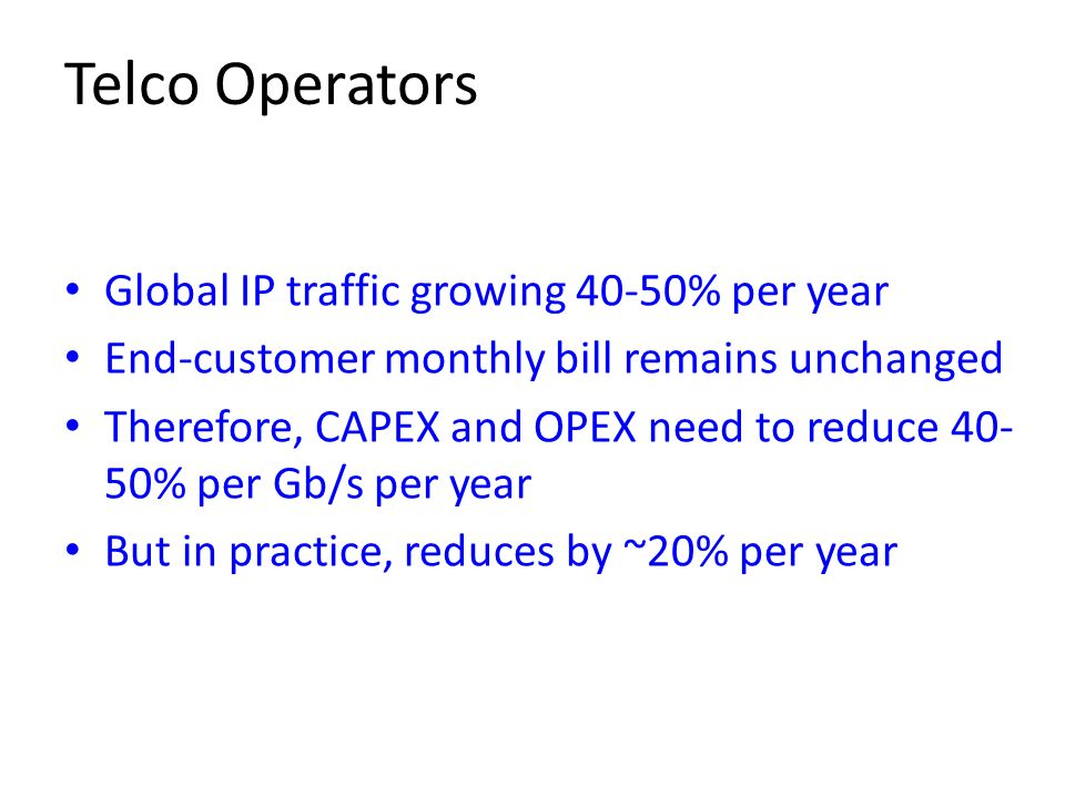Telco Operators Global IP traffic growing 40-50% per year End-customer monthly bill remains unchanged Therefore, CAPEX and OPEX need to reduce 40- 50%