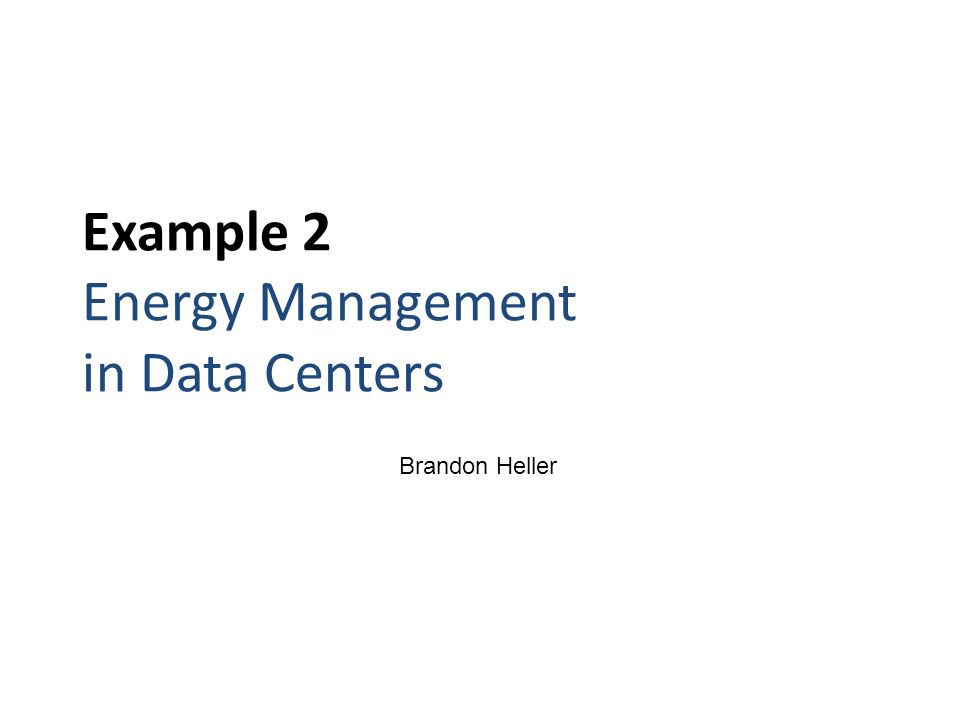 Example 2 Energy Management in Data Centers Brandon Heller