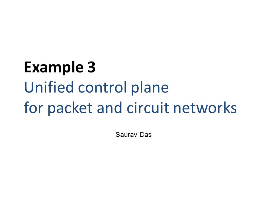 Example 3 Unified control plane for packet and circuit networks Saurav Das