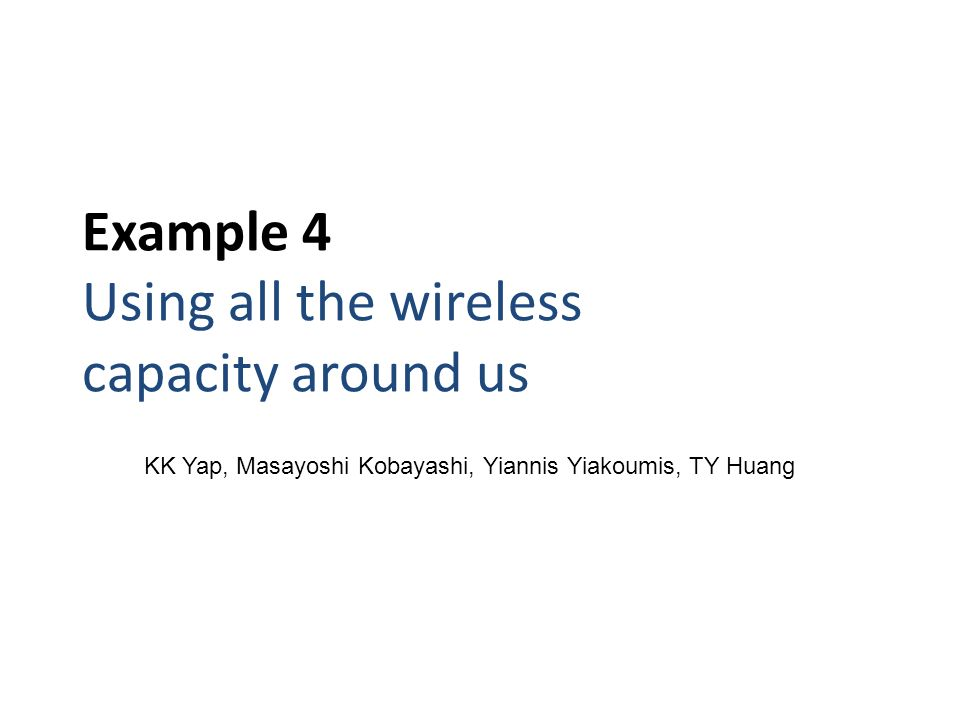 Example 4 Using all the wireless capacity around us KK Yap, Masayoshi Kobayashi, Yiannis Yiakoumis, TY Huang
