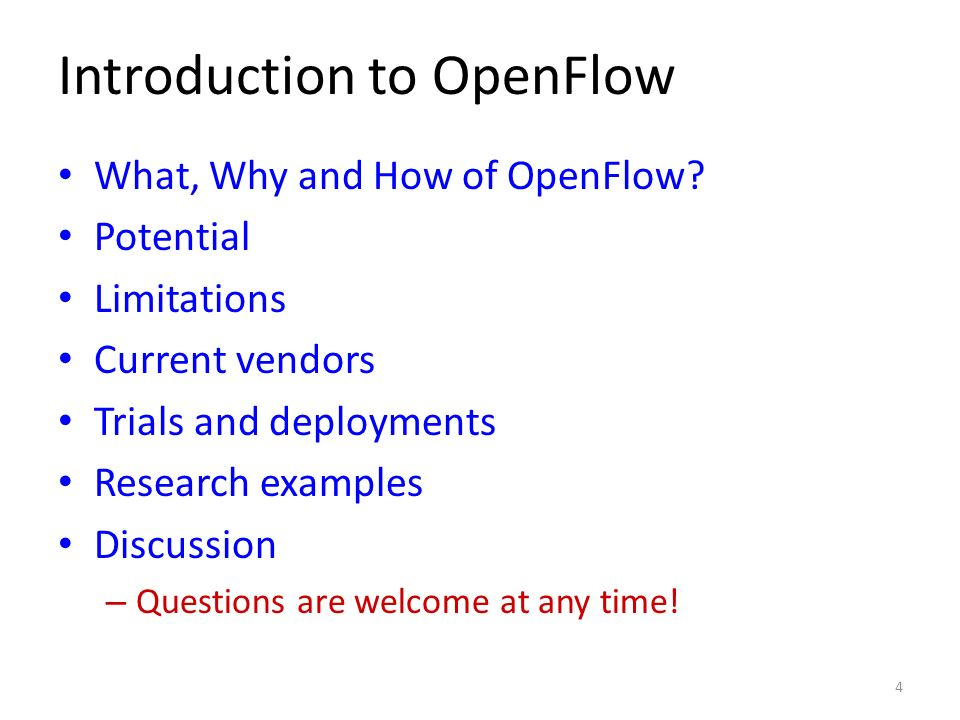 Introduction to OpenFlow What, Why and How of OpenFlow? Potential Limitations Current vendors Trials and deployments Research examples Discussion – Qu