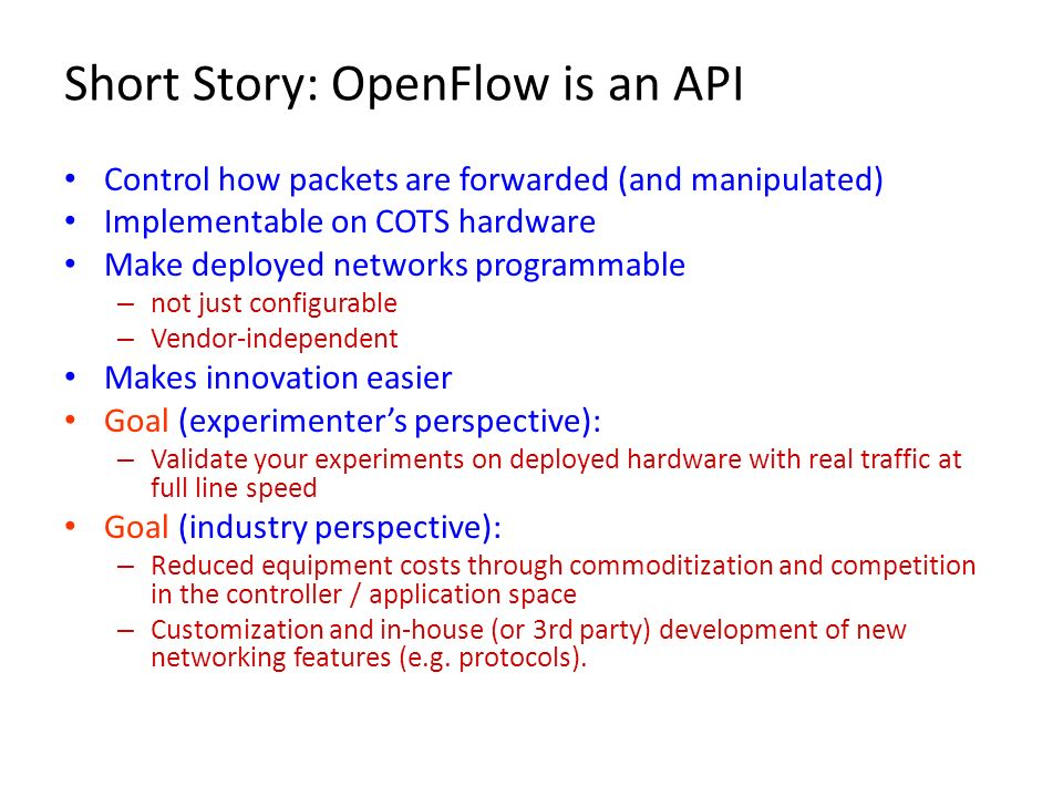 Short Story: OpenFlow is an API Control how packets are forwarded (and manipulated) Implementable on COTS hardware Make deployed networks programmable