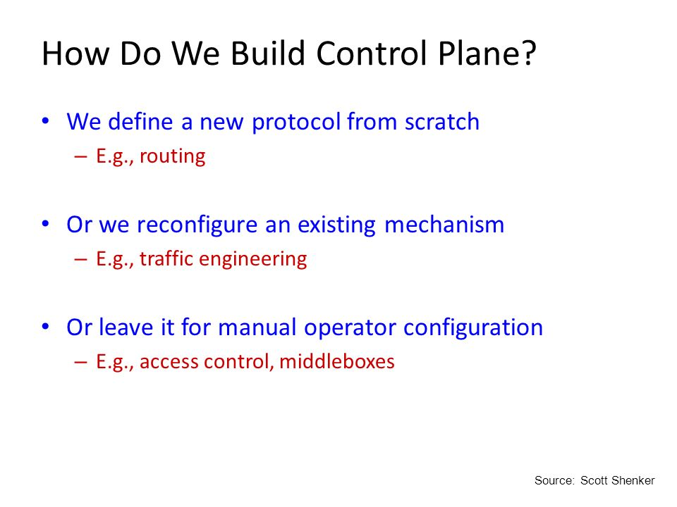 How Do We Build Control Plane? We define a new protocol from scratch – E.g., routing Or we reconfigure an existing mechanism – E.g., traffic engineeri
