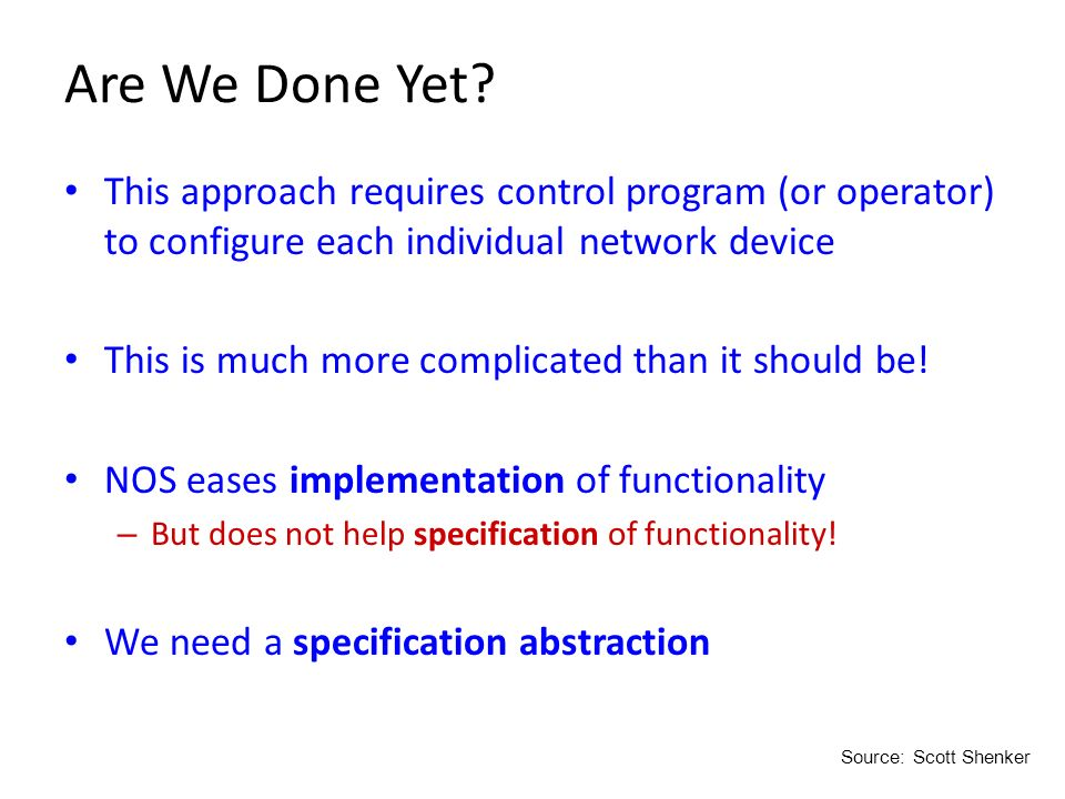 Are We Done Yet? This approach requires control program (or operator) to configure each individual network device This is much more complicated than i