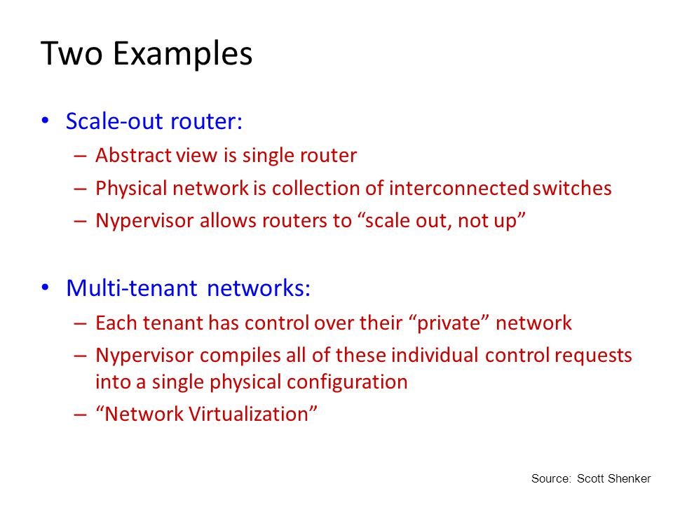 Two Examples Scale-out router: – Abstract view is single router – Physical network is collection of interconnected switches – Nypervisor allows router