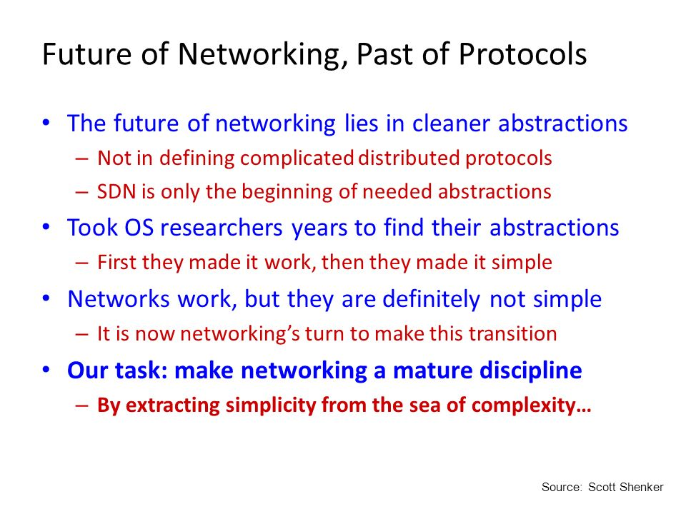 Future of Networking, Past of Protocols The future of networking lies in cleaner abstractions – Not in defining complicated distributed protocols – SD