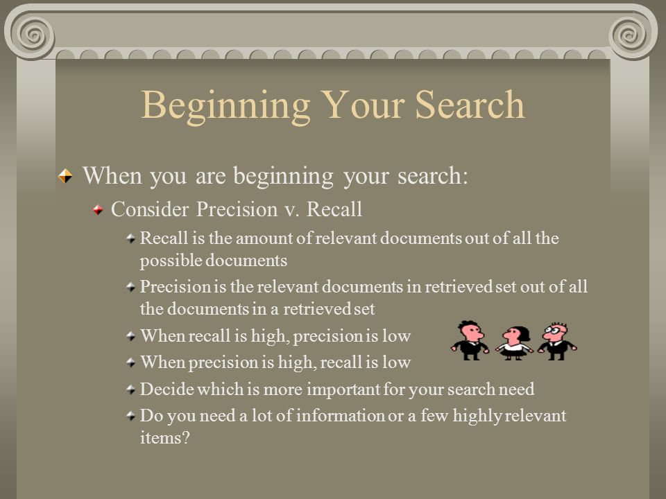 Beginning Your Search When you are beginning your search: Consider Precision v. Recall Recall is the amount of relevant documents out of all the possi