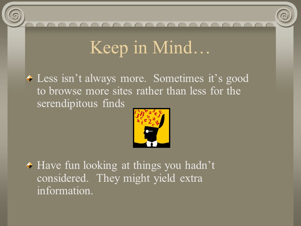 Keep in Mind… Less isnt always more. Sometimes its good to browse more sites rather than less for the serendipitous finds Have fun looking at things y