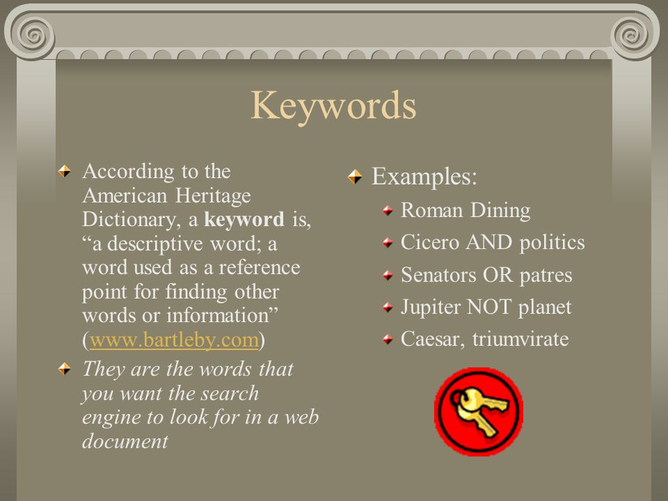 Keywords According to the American Heritage Dictionary, a keyword is, a descriptive word; a word used as a reference point for finding other words or