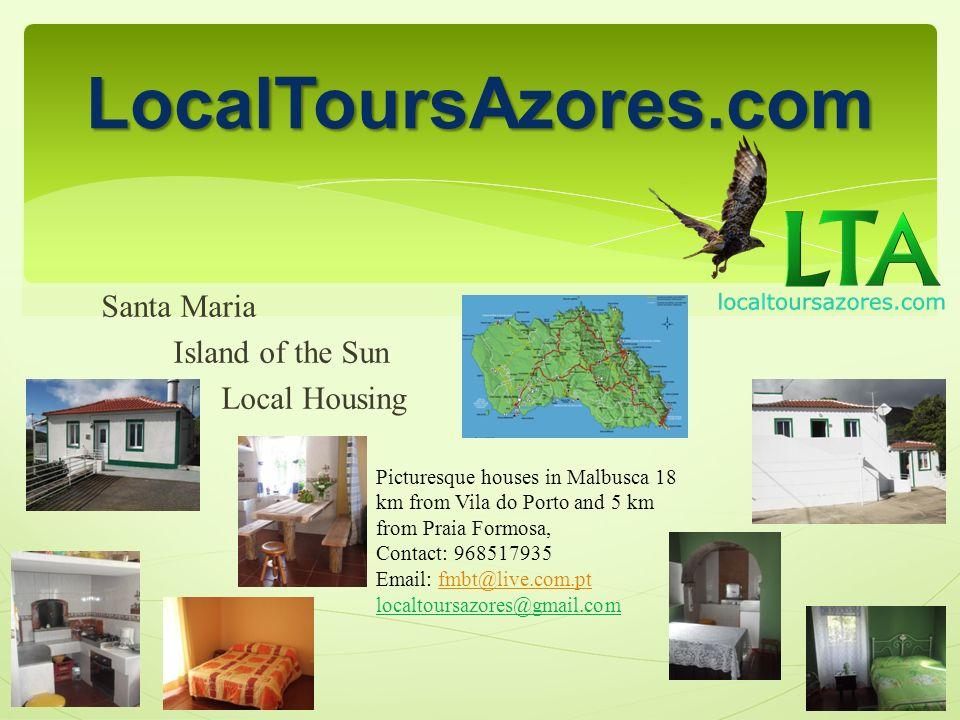 Santa Maria Island of the Sun Local Housing LocalToursAzores.com Picturesque houses in Malbusca 18 km from Vila do Porto and 5 km from Praia Formosa, Contact: 968517935 Email: fmbt@live.com.ptfmbt@live.com.pt localtoursazores@gmail.com