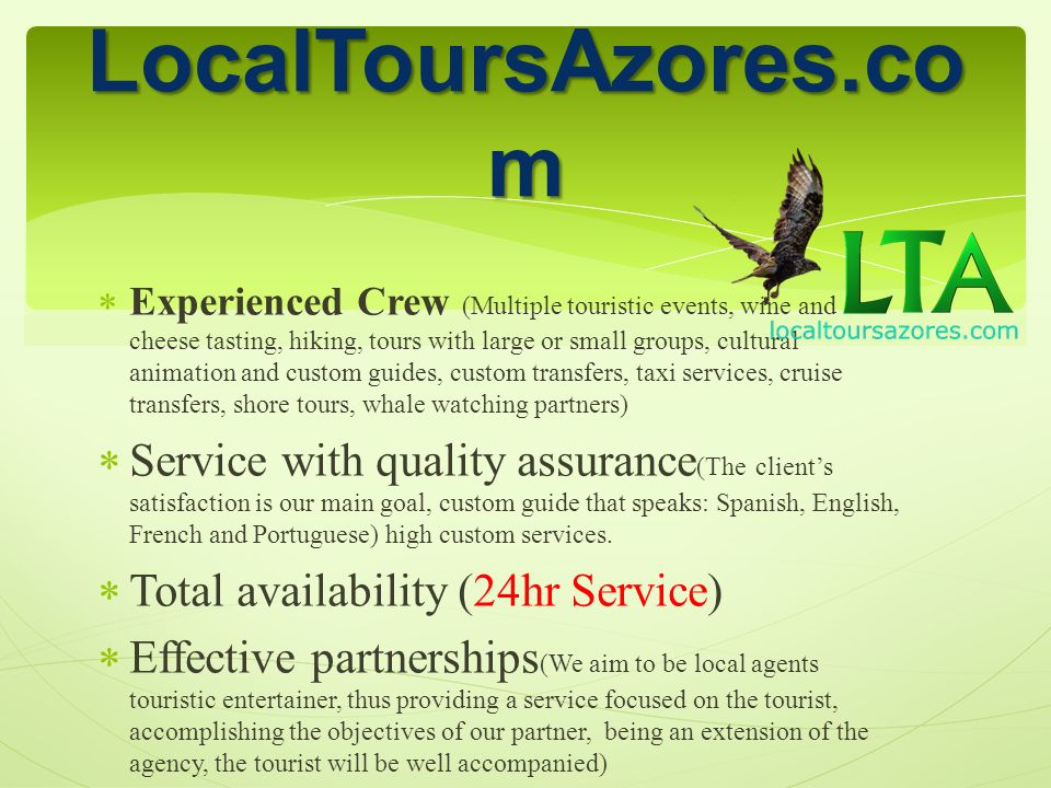 Experienced Crew (Multiple touristic events, wine and cheese tasting, hiking, tours with large or small groups, cultural animation and custom guides, custom transfers, taxi services, cruise transfers, shore tours, whale watching partners) Service with quality assurance (The clients satisfaction is our main goal, custom guide that speaks: Spanish, English, French and Portuguese) high custom services.